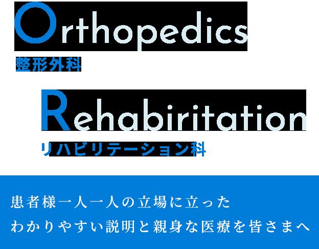 整形外科 Orthopedics リハビリテーション科 Rehabiritation 患者様一人一人の立場に立ったわかりやすい説明と親身な医療を皆さまへ